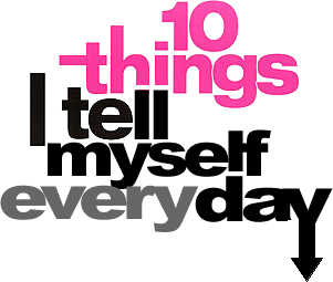 Ten things I tell myself every day